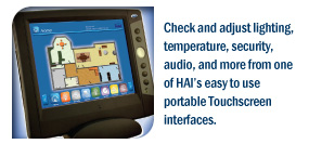 Check and adjust lighting, temperature, security, audio and more from one of HAI's easy to use portable Touchscreen interfaces