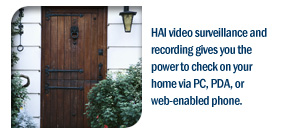 HAI video surveillance and recording gives you the power to check on your home via PC, PDA, or web-enabled phone